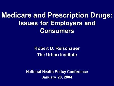 Medicare and Prescription Drugs: Issues for Employers and Consumers Robert D. Reischauer The Urban Institute National Health Policy Conference January.