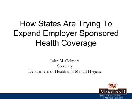 John M. Colmers Secretary Department of Health and Mental Hygiene How States Are Trying To Expand Employer Sponsored Health Coverage.