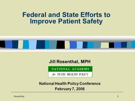 Rosenthal 1 Federal and State Efforts to Improve Patient Safety Jill Rosenthal, MPH National Health Policy Conference February 7, 2006.