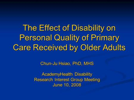 The Effect of Disability on Personal Quality of Primary Care Received by Older Adults Chun-Ju Hsiao, PhD, MHS AcademyHealth Disability Research Interest.