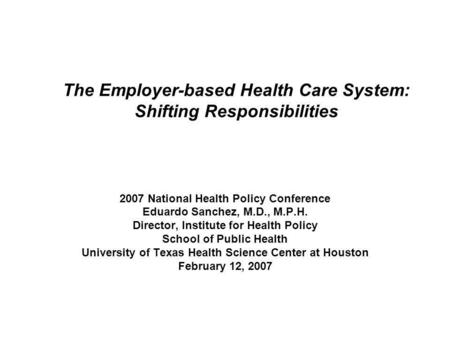 The Employer-based Health Care System: Shifting Responsibilities 2007 National Health Policy Conference Eduardo Sanchez, M.D., M.P.H. Director, Institute.