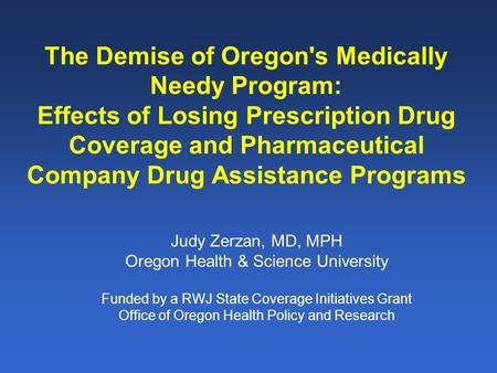 The Demise of Oregon's Medically Needy Program: Effects of Losing Prescription Drug Coverage and Pharmaceutical Company Drug Assistance Programs Judy Zerzan,