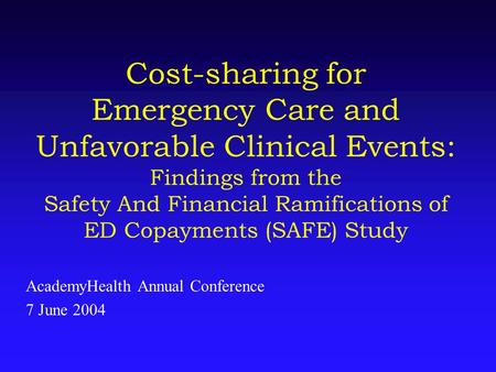 Cost-sharing for Emergency Care and Unfavorable Clinical Events: Findings from the Safety And Financial Ramifications of ED Copayments (SAFE) Study AcademyHealth.