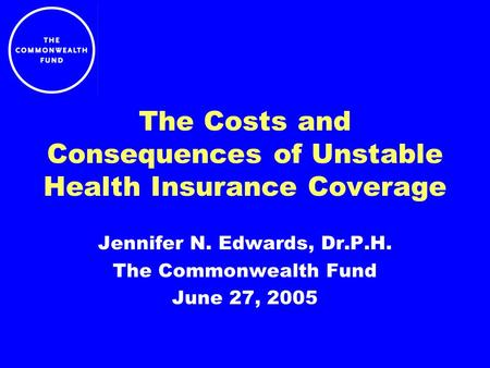 The Costs and Consequences of Unstable Health Insurance Coverage Jennifer N. Edwards, Dr.P.H. The Commonwealth Fund June 27, 2005.