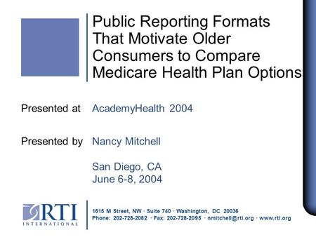 Public Reporting Formats That Motivate Older Consumers to Compare Medicare Health Plan Options Presented at AcademyHealth 2004 Presented by Nancy Mitchell.