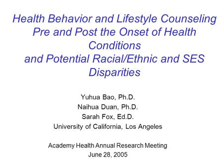 Health Behavior and Lifestyle Counseling Pre and Post the Onset of Health Conditions and Potential Racial/Ethnic and SES Disparities Yuhua Bao, Ph.D. Naihua.