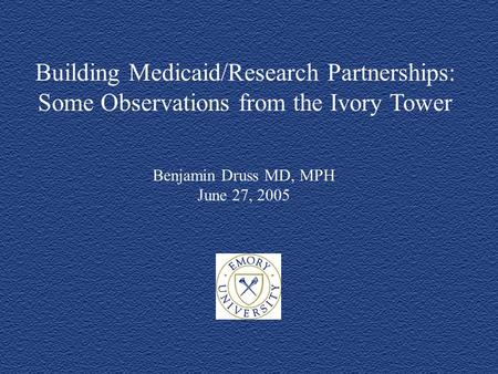Building Medicaid/Research Partnerships: Some Observations from the Ivory Tower Benjamin Druss MD, MPH June 27, 2005.