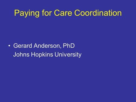 Paying for Care Coordination Gerard Anderson, PhD Johns Hopkins University.