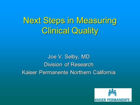 Next Steps in Measuring Clinical Quality Joe V. Selby, MD Division of Research Kaiser Permanente Northern California.