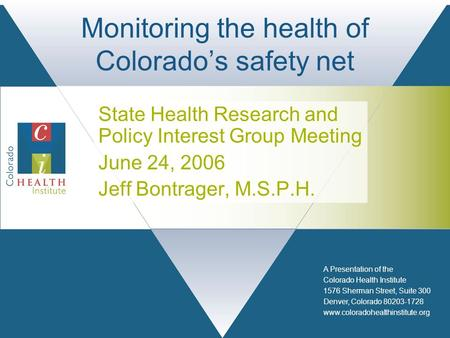 A Presentation of the Colorado Health Institute 1576 Sherman Street, Suite 300 Denver, Colorado 80203-1728 www.coloradohealthinstitute.org Monitoring the.