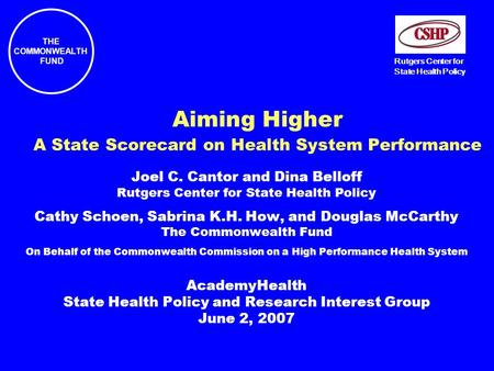 THE COMMONWEALTH FUND Rutgers Center for State Health Policy Aiming Higher A State Scorecard on Health System Performance Joel C. Cantor and Dina Belloff.