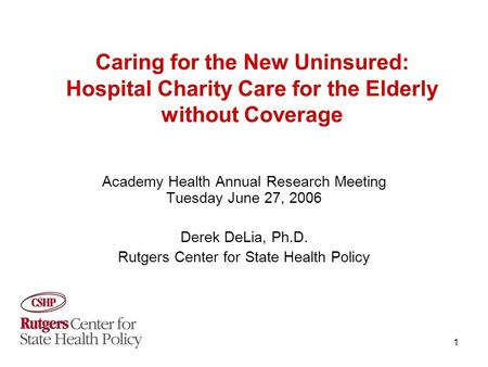 1 Caring for the New Uninsured: Hospital Charity Care for the Elderly without Coverage Academy Health Annual Research Meeting Tuesday June 27, 2006 Derek.