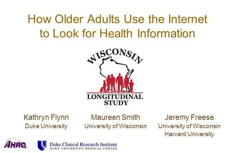 How Older Adults Use the Internet to Look for Health Information Kathryn Flynn Duke University Maureen Smith University of Wisconsin Jeremy Freese University.