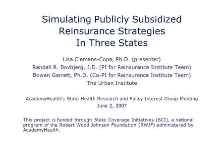 Simulating Publicly Subsidized Reinsurance Strategies In Three States Lisa Clemans-Cope, Ph.D. (presenter) Randall R. Bovbjerg, J.D. (PI for Reinsurance.