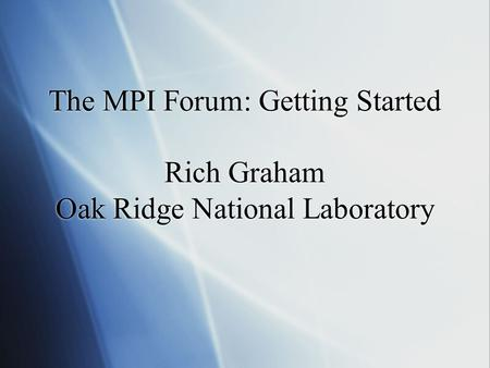 The MPI Forum: Getting Started Rich Graham Oak Ridge National Laboratory.