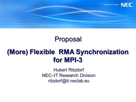 Proposal (More) Flexible RMA Synchronization for MPI-3 Hubert Ritzdorf NEC–IT Research Division