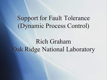 Support for Fault Tolerance (Dynamic Process Control) Rich Graham Oak Ridge National Laboratory.