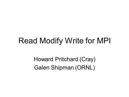 Read Modify Write for MPI Howard Pritchard (Cray) Galen Shipman (ORNL)