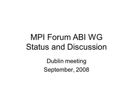MPI Forum ABI WG Status and Discussion Dublin meeting September, 2008.