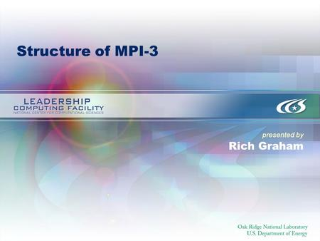 Presented by Structure of MPI-3 Rich Graham. 2 Current State of MPI-3 proposals Many working groups have several proposal being discussed ==> standard.