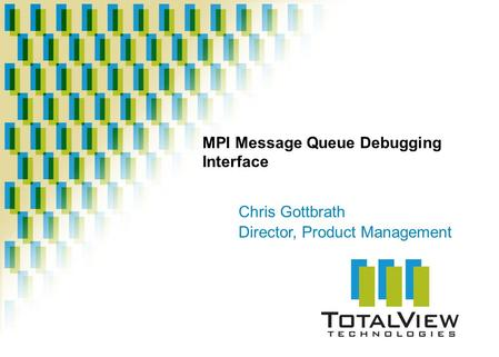 MPI Message Queue Debugging Interface Chris Gottbrath Director, Product Management.