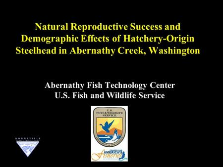 Natural Reproductive Success and Demographic Effects of Hatchery-Origin Steelhead in Abernathy Creek, Washington Abernathy Fish Technology Center U.S.