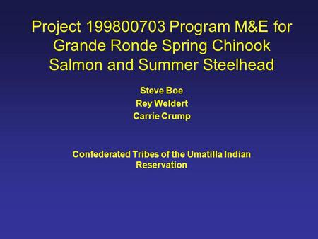 Project 199800703 Program M&E for Grande Ronde Spring Chinook Salmon and Summer Steelhead Steve Boe Rey Weldert Carrie Crump Confederated Tribes of the.