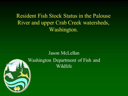 Resident Fish Stock Status in the Palouse River and upper Crab Creek watersheds, Washington. Jason McLellan Washington Department of Fish and Wildlife.
