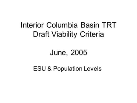 Interior Columbia Basin TRT Draft Viability Criteria June, 2005 ESU & Population Levels.