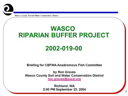 Wasco County Soil and Water Conservation District 1 WASCO RIPARIAN BUFFER PROJECT 2002-019-00 Briefing for CBFWA Anadromous Fish Committee by Ron Graves.