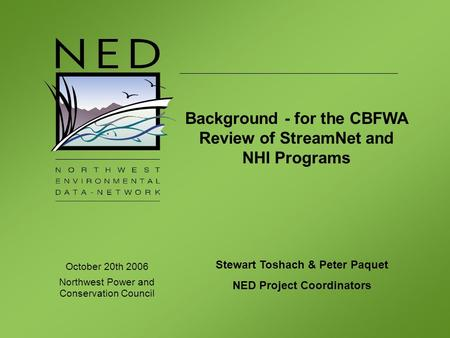 October 20th 2006 Northwest Power and Conservation Council Stewart Toshach & Peter Paquet NED Project Coordinators Background - for the CBFWA Review of.