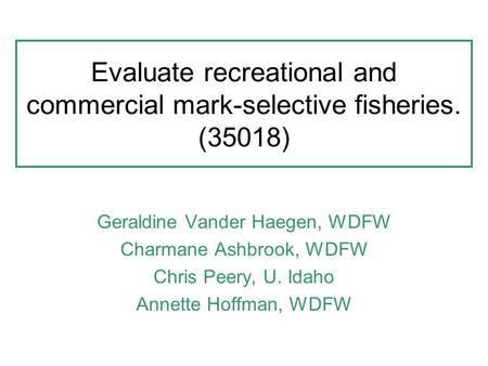 Evaluate recreational and commercial mark-selective fisheries. (35018) Geraldine Vander Haegen, WDFW Charmane Ashbrook, WDFW Chris Peery, U. Idaho Annette.
