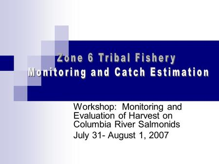 Workshop: Monitoring and Evaluation of Harvest on Columbia River Salmonids July 31- August 1, 2007.