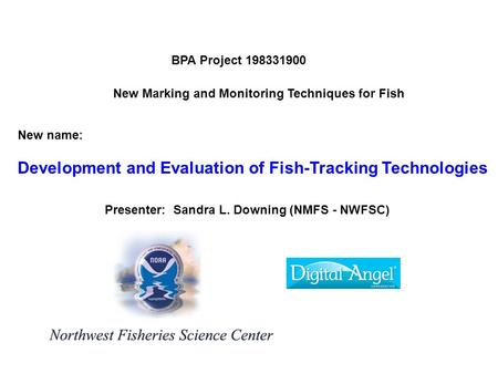 New Marking and Monitoring Techniques for Fish BPA Project 198331900 Presenter: Sandra L. Downing (NMFS - NWFSC) New name: Development and Evaluation of.