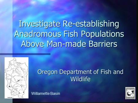 Investigate Re-establishing Anadromous Fish Populations Above Man-made Barriers Oregon Department of Fish and Wildlife Willamette Basin.