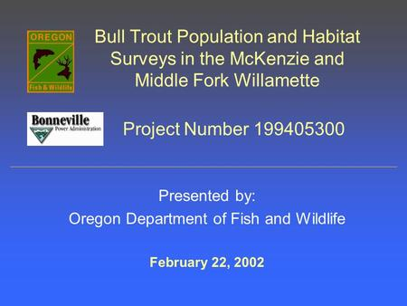 Bull Trout Population and Habitat Surveys in the McKenzie and Middle Fork Willamette Presented by: Oregon Department of Fish and Wildlife February 22,