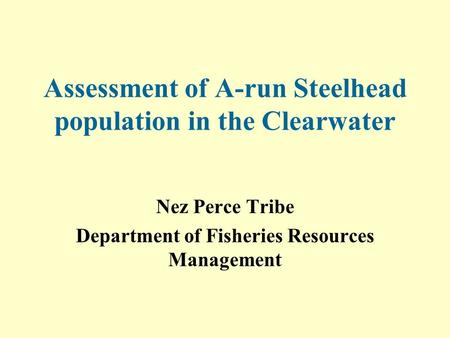 Assessment of A-run Steelhead population in the Clearwater Nez Perce Tribe Department of Fisheries Resources Management.