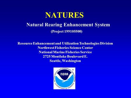NATURES (Project 199105500) Natural Rearing Enhancement System Resource Enhancement and Utilization Technologies Division Northwest Fisheries Science Center.