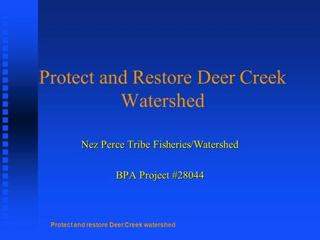 Protect and restore Deer Creek watershed Protect and Restore Deer Creek Watershed Nez Perce Tribe Fisheries/Watershed BPA Project #28044.