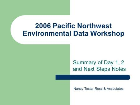 2006 Pacific Northwest Environmental Data Workshop Summary of Day 1, 2 and Next Steps Notes Nancy Tosta, Ross & Associates.
