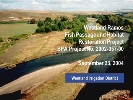 Westland-Ramos Fish Passage and Habitat Restoration Project BPA Project No. 2002-057-00 September 23, 2004 Westland Irrigation District.
