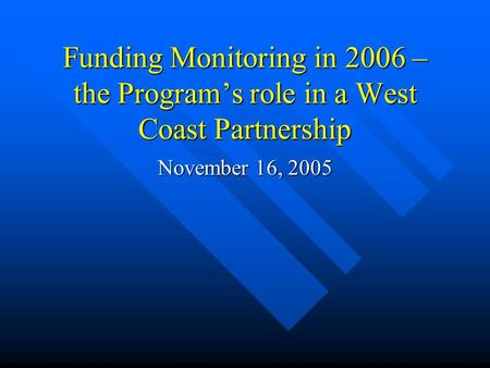 Funding Monitoring in 2006 – the Programs role in a West Coast Partnership November 16, 2005.