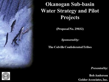 Okanogan Sub-basin Water Strategy and Pilot Projects (Proposal No. 29032) Sponsored by: The Colville Confederated Tribes Presented by: Bob Anderson Golder.