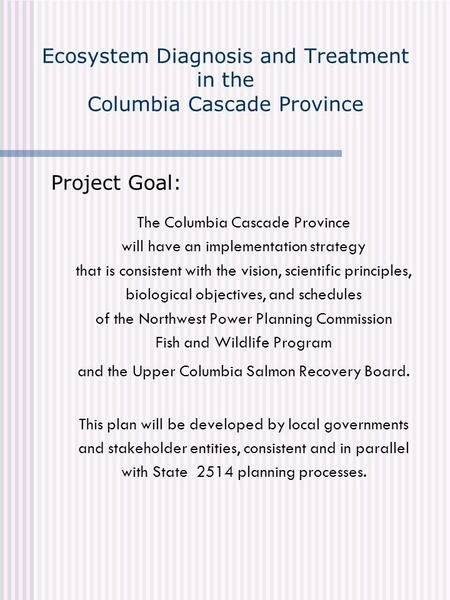 Ecosystem Diagnosis and Treatment in the Columbia Cascade Province Project Goal: The Columbia Cascade Province will have an implementation strategy that.