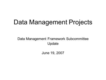 Data Management Projects Data Management Framework Subcommittee Update June 19, 2007.