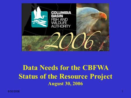 8/30/20061 Data Needs for the CBFWA Status of the Resource Project August 30, 2006.