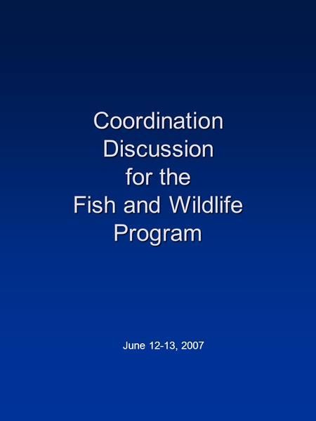 Coordination Discussion for the Fish and Wildlife Program June 12-13, 2007.