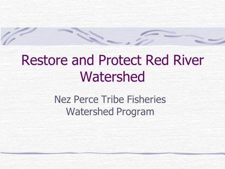 Restore and Protect Red River Watershed Nez Perce Tribe Fisheries Watershed Program.
