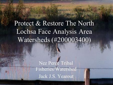 Protect & Restore The North Lochsa Face Analysis Area Watersheds (#200003400) Nez Perce Tribal Fisheries/Watershed Jack J.S. Yearout.