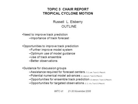 TOPIC 3 CHAIR REPORT TROPICAL CYCLONE MOTION Russell L. Elsberry OUTLINE Need to improve track prediction –Importance of track forecast Opportunities to.